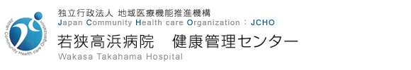 独立行政法人 地域医療機能推進機構 Japan Community Health care Organization 若狭高浜病院 健康管理センター Wakasa Takahama Hospital