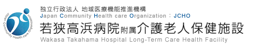 独立行政法人 地域医療機能推進機構 Japan Community Health care Organization JCHO 若狭高浜病院附属介護老人保健施設 Wakasa Takahama Hospital Long-Term Care Health Facility